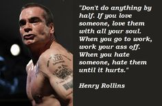 """Don't do anything by half. If you love someone, love them with all your soul. When you go to work, work your ass off. When you hate someone, hate them until it hurts."" - Henry Rollins"