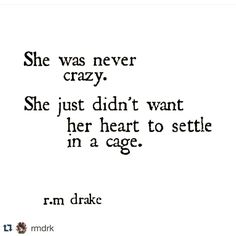 She was never crazy. She just didn't want her heart to settle in a cage. R. M. Drake.