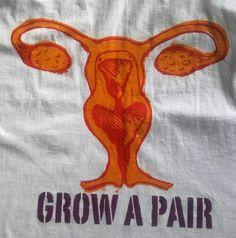 Grow a pair. #Feminism #Ovaries