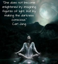 one does not become enlightened by imagining figures of light, but by making the darkness conscious - Carl Jung