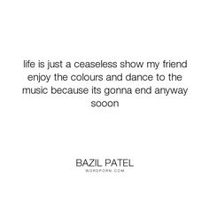 """Bazil Patel - """"life is just a ceaseless show my friend enjoy the colours and dance to the music..."""". life, truth, philosophy, happiness, inspiration, mistakes, dreams, reality, friendship, peace, trust, friends, courage, desire, passion, sadness, people, pain, soul, joy, loss, beauty, cry, smile, heart, humanity, mind, freedom, loneliness, learning, life-lessons, change, spiritual, nature, relationship, psychology, spirituality, motivational, fantasy, motivation, power, money, love-quotes…"""