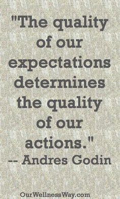"""The quality of our expectations determines the quality of our actions."" -- Andres Godin"