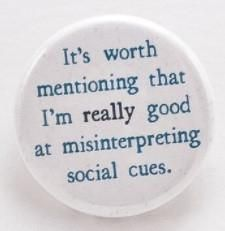 "It's worth mentioning that I am really good at misinterpreting social cues- Pinback button Designed and created by Beanforest artists, this button is a great way to express yourself! Size is 1.25"" in"