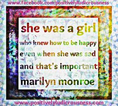 she was a girl who knew how to be happy even when she was sad and that's important - Marilyn Monroe www.positivelyludicrousness.com