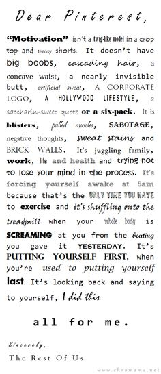 """After typing """"Motivation"""" into the Pinterest search tab, I discovered a parade of perfectly buff models, some of them hideously underweight, and all dressed in the barest wisps of clothing.  It makes me sad to think that girls and women are holding these unrealistic ideals up as 'motivation'.      My motivation is getting to the end of a workout, the day, the week, the year and looking back and saying """"My life is better because I didn't give up"""".  I struggled, I lived, I took care of my family and they demanded most of my attention - BUT I KEPT GOING."""