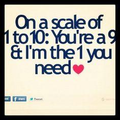 On a scale of 1 to 10: You're a 9 & i'm the 1 you need