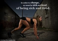 In order to change, we must be sick and tired of being sick and tired. -- so true!