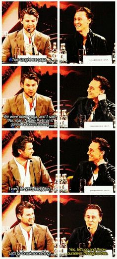 """""""Tom taught me Yoga.  We were doing yoga and I said, """"No man, Natalie Portman's gonna be here in a sec. I can't be seen doing this!  Let's go break something!"""" - Chris Hemsworth.    """"Yes, let's go throw ourselves through a tree!.""""  Tom Hiddleton"""