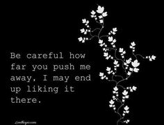 """Be careful how far you push me away. I may end of liking it there. """"I can say from personal experience that I've found this quote true. Life Quotes Love, Great Quotes, Quotes To Live By, Inspirational Quotes, Motivational, Quote Life, Normal Quotes, Words Quotes, Wise Words"""