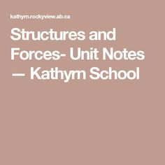 Structures and Forces- Unit Notes — Kathyrn School