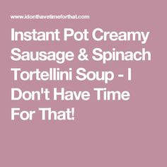 Instant Pot Creamy Sausage & Spinach Tortellini Soup - I Don't Have Time For That!