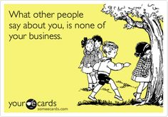 Funny Encouragement Ecard: What other people say about you, is none of your business.