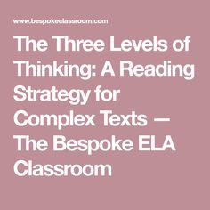 The Three Levels of Thinking: A Reading Strategy for Complex Texts — The Bespoke ELA Classroom