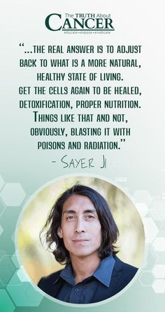 """Adjust back to what is a more natural, healthy state of living, get the cells again to be healed, detoxification, proper nutrition.."" excerpt from the video. Click through to watch as Sayer Ji talks with Ty Bollinger about why the current approach to cancer ""warfare"" isn't appropriate when you understand the ""intelligence"" of cancer cells. Please re-pin. Together we are saving lives everyday. Join our mission to eradicate cancer naturally! <3"