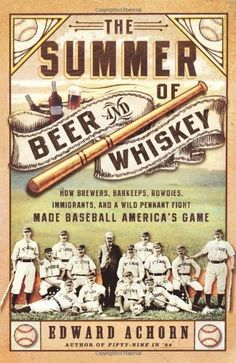 The Summer of Beer and Whiskey: How Brewers, Barkeeps, Rowdies, Immigrants, and a Wild Pennant Fight Made Baseball America's Game by Edward Achorn ($26.99)