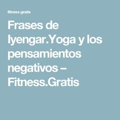 Frases de Iyengar.Yoga y los pensamientos negativos – Fitness.Gratis