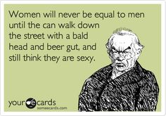 Women will never be equal to men until the can walk down the street with a bald head and beer gut, and still think they are sexy.
