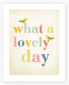 So cute!  http://www.hardtofind.com.au/products/What-a-Lovely-Day--Art-Print-.html