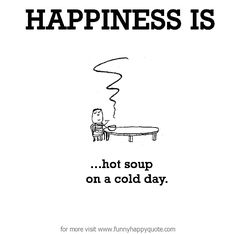 http://www.funnyhappyquote.com/happiness-is-hot-soup-on-a-cold-day-2/