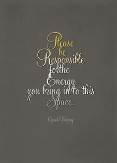 """""""Please Be Responsible for the Energy you bring into this place"""" - Oprah Winfrey. I like this, and I'm not even a fan of Oprah. Oprah Quotes, Quotable Quotes, Me Quotes, Book Quotes, Funny Quotes, Great Quotes, Quotes To Live By, Inspirational Quotes, Motivational Quotes"""