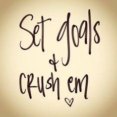 Set goals! Crush em