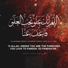 """It has been reported by the wife of the Prophet Muhammed (PBUH), Aisha (may Allah be pleased with her): I asked the Messenger of Allah if I knew which night was the Night of Power and what should I say during that night? He, The Messenger of Allah (PBUH) said: Say, 'Allahumma innaka 'afuwwun tuhibul 'afwa fa'fu 'anni' (Translation: 'O Allah, indeed you are the pardoner, you love to pardon, so pardon me')."""" (Tirmidhi)"""