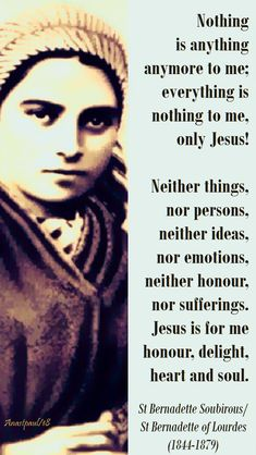 """Nothing is anything anymore to me, everything is nothing to me, only Jesus! Neither things, nor persons, neither ideas, nor emotions, neither honour, nor sufferings. Jesus is for me honour, delight, heart and soul.""""#myoic Catholic Religion, Catholic Quotes, Catholic Prayers, Catholic Art, Catholic Saints, Roman Catholic, St Bernadette Of Lourdes, St Bernadette Soubirous, Ignatius Of Antioch"""