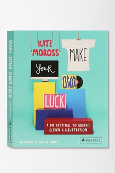 Make Your Own Luck: A DIY Attitude To Graphic Design And Illustration by Kate Moross & Neville Brody