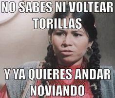 """༻❁༺ ❤️ ༻❁༺ """"No Sabes Ni Voltear Tortillas Y  Ya Quieres Andar Noviando?!"""" ༻❁༺ ❤️ ༻❁༺"""
