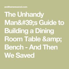 The Unhandy Man's Guide to Building a Dining Room Table & Bench - And Then We Saved