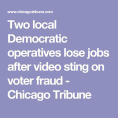 Two local Democratic operatives lose jobs after video sting on voter fraud - Chicago Tribune