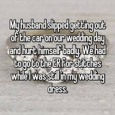 My husband slipped getting out of the car on our wedding day and hurt himself badly. We had to go to the ER for stitches while I was still in my wedding dress.