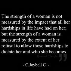 The strength of a woman is not measured by the impact that all her hardships in life have had on her; but the strength of a woman is measured by the extent of her refusal to allow those hardships to dictate her and who she becomes.   #overcome