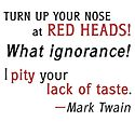 Turn up your nose at Red Heads! What ignorance! I pity your lack of taste. -Mark Twain