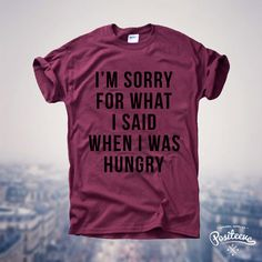 I'm Sorry For What I Said When I Was Hungry UNISEX by Positeeve
