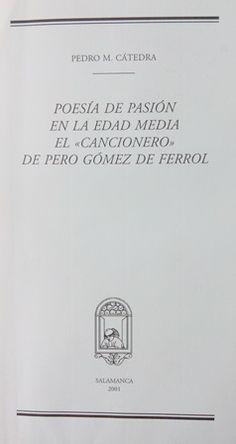 """Poesía de pasión en la Edad Media : el """"Cancionero"""" de Pero Gómez de Ferrol / [edición y estudio] por Pedro M. Cátedra - Salamanca : Seminario de Estudios Medievales y Renacentistas, 2001"""