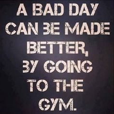 a bad day can be made better by going to the gym