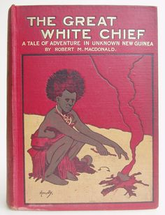 The Great White Chief A Story of Adventure in Unknown New Guinea by Robert M. Macdonald, London: Blackie and Son 1908. first edition - Beautiful Antique Bopoks