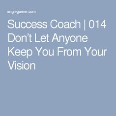 Success Coach | 014 Don't Let Anyone Keep You From Your Vision