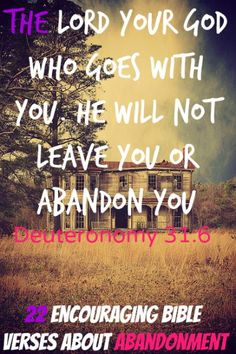 The LORD your God who goes with you. He will not leave you or abandon you. Check Out 22 Encouraging Bible Verses About Abandonment