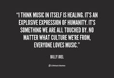 I think music in itself is healing. It's an explosive expression of humanity.... - Billy Joel quote