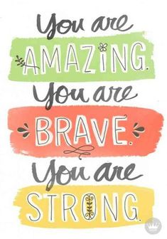 """""""You are amazing you are brave you are strong."""" - Unknown"""