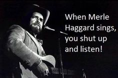 When Merle Haggard sings, you shut up and listern!