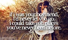 if i was your boyfriend, i'd never let you go. i could take you places, you've never been before. <3
