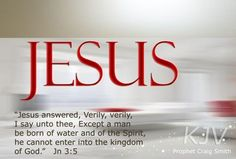 "John 3:5 (1611 KJV !!!!) "" Jesus answered and said unto him, Verily, verily, I say unto thee, Except a man be born again, he cannot see the kingdom of God."""