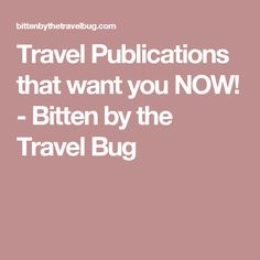 Travel Publications that want you NOW! - Bitten by the Travel Bug