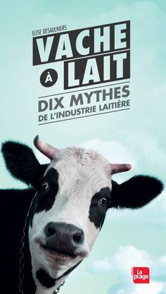 """""""Vache à lait"""" : dix mythes de l'industrie laitière pulvérisés par Elise Desaulniers – Vegactu"""