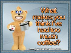 morning funnies, coffee funny, teddy bear, fun animation, coffee quotes, too much coffee