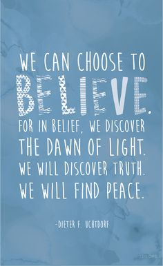 """""""We can choose to believe. For in belief, we discover the dawn of light. We will discover truth. We will find peace."""" —Dieter F. Uchtdorf #LDS"""