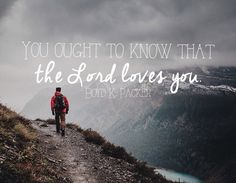 You ought to know that the Lord loves you. -Boyd K. Packer LDS Quotes